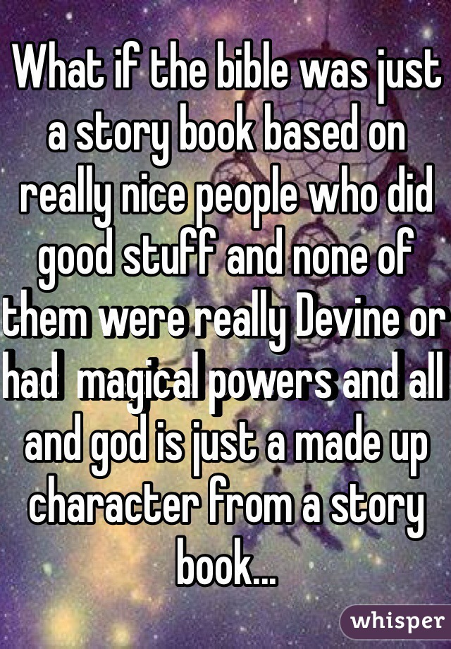What if the bible was just a story book based on really nice people who did good stuff and none of them were really Devine or had  magical powers and all and god is just a made up character from a story book...