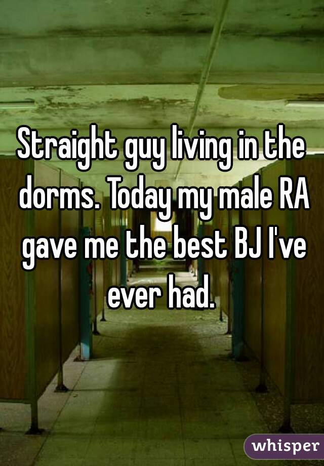 Straight guy living in the dorms. Today my male RA gave me the best BJ I've ever had.