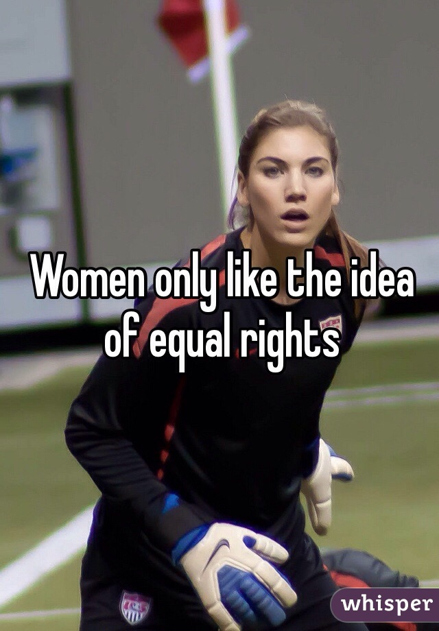 Women only like the idea of equal rights