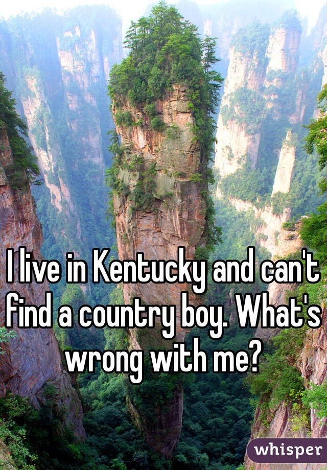 I live in Kentucky and can't find a country boy. What's wrong with me?