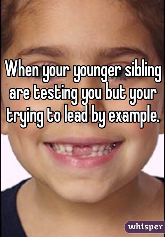 When your younger sibling are testing you but your trying to lead by example.