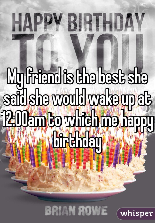 My friend is the best she said she would wake up at 12:00am to which me happy birthday