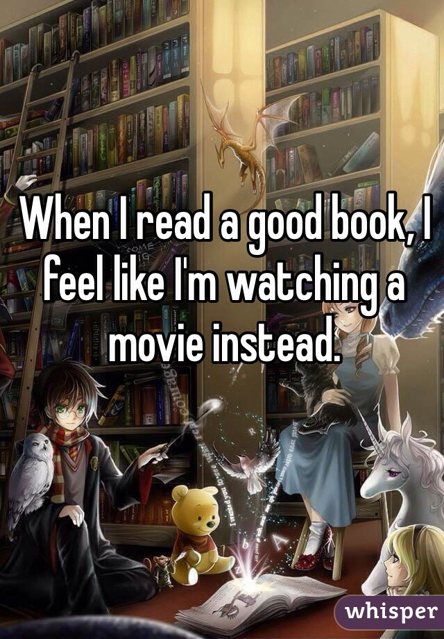 When I read a good book, I feel like I'm watching a movie instead.
