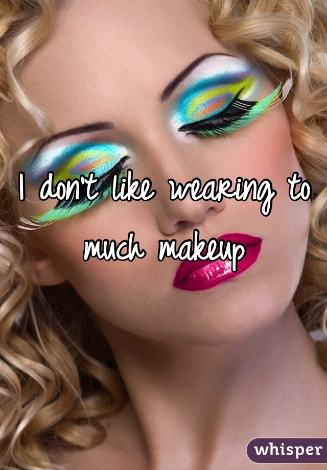 I don't like wearing to much makeup