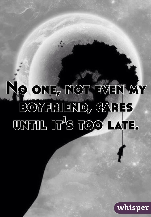 No one, not even my boyfriend, cares until it's too late.