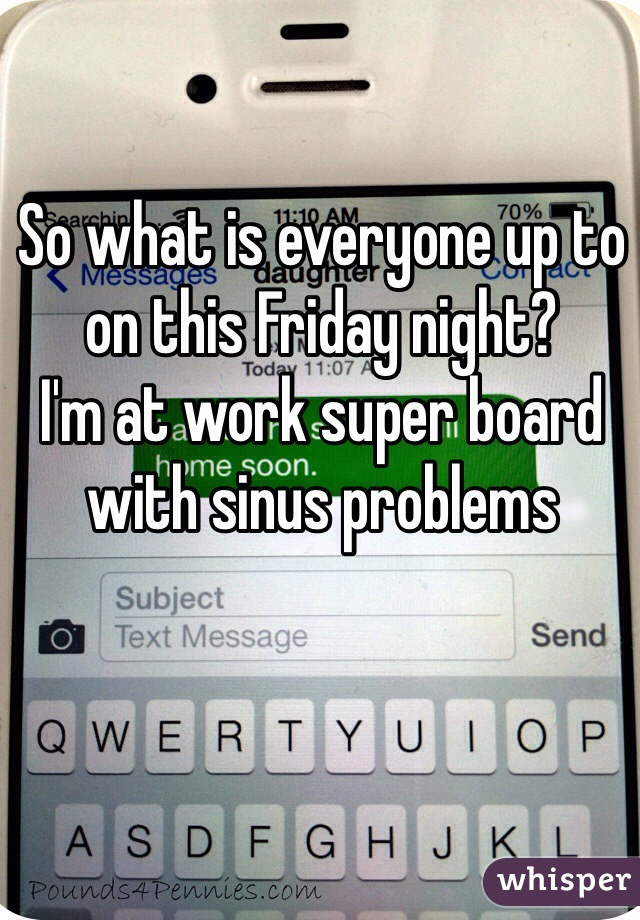 So what is everyone up to on this Friday night?  I'm at work super board with sinus problems