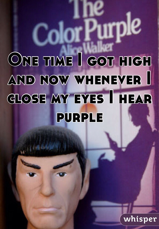 One time I got high and now whenever I close my eyes I hear purple