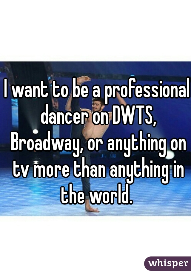 I want to be a professional dancer on DWTS, Broadway, or anything on tv more than anything in the world.
