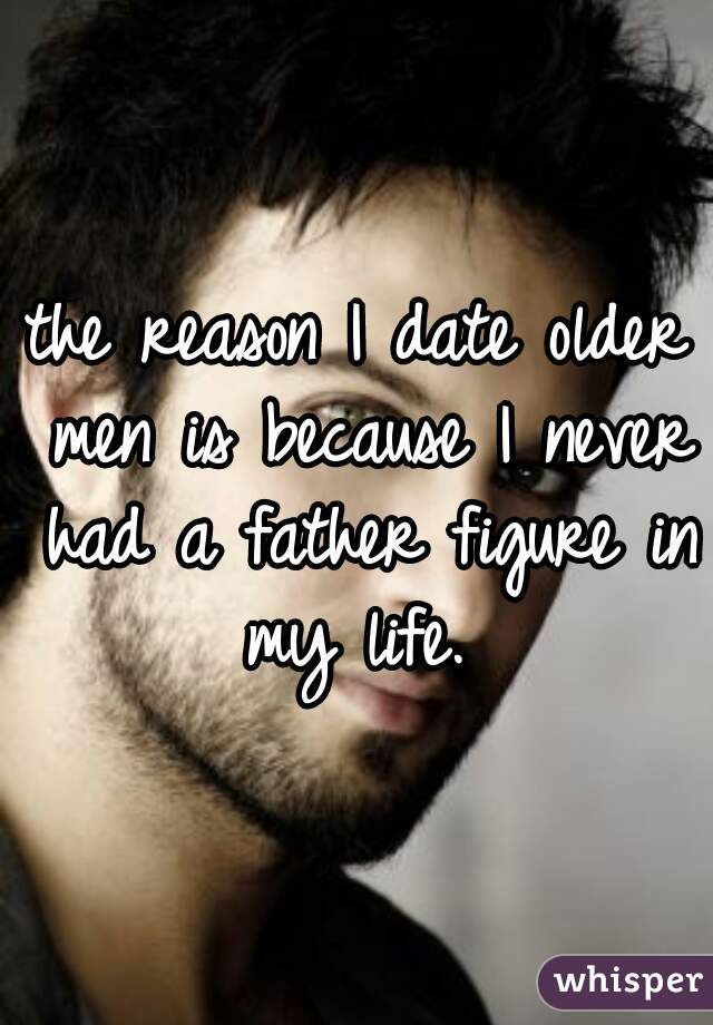 the reason I date older men is because I never had a father figure in my life.