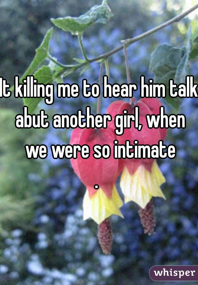 It killing me to hear him talk abut another girl, when we were so intimate .