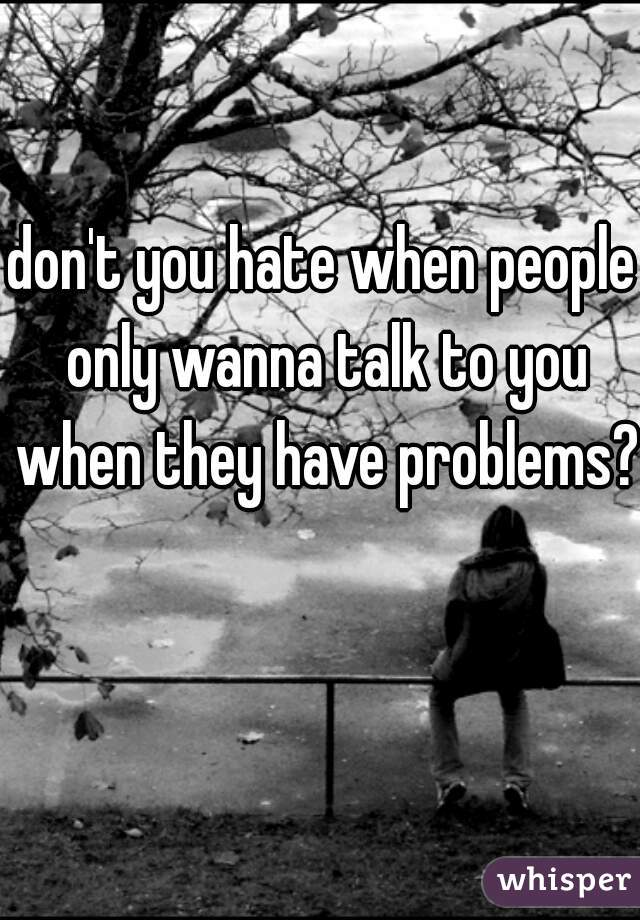 don't you hate when people only wanna talk to you when they have problems?