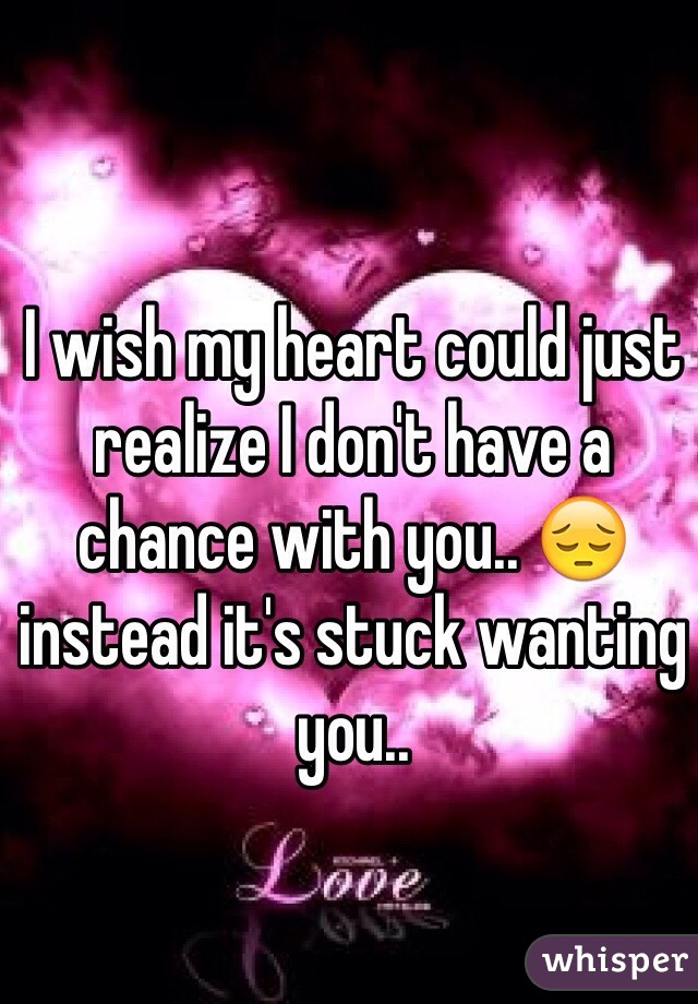 I wish my heart could just realize I don't have a chance with you.. 😔 instead it's stuck wanting you..