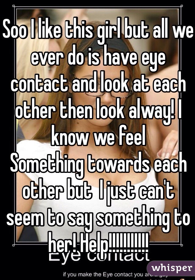 Soo I like this girl but all we ever do is have eye contact and look at each other then look alway! I know we feel Something towards each other but  I just can't seem to say something to her! Help!!!!!!!!!!!