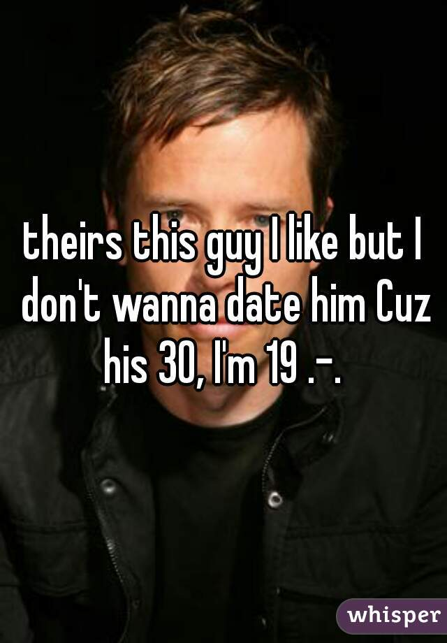theirs this guy I like but I don't wanna date him Cuz his 30, I'm 19 .-.