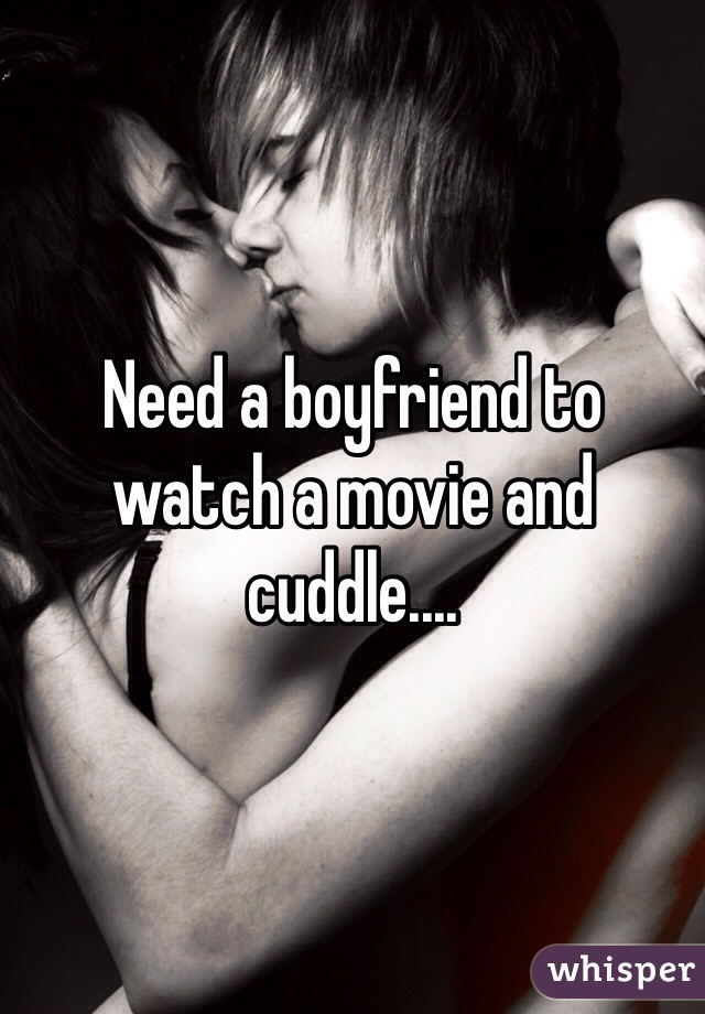 Need a boyfriend to watch a movie and cuddle....