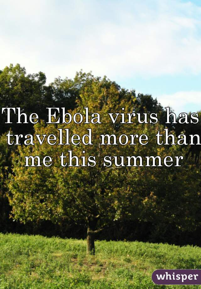 The Ebola virus has travelled more than me this summer
