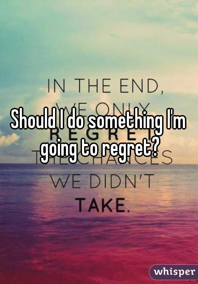 Should I do something I'm going to regret?