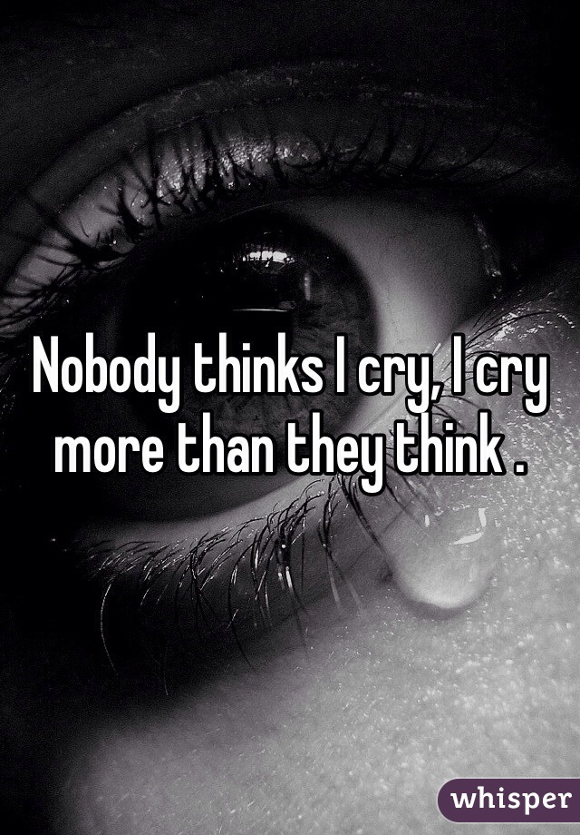 Nobody thinks I cry, I cry more than they think .