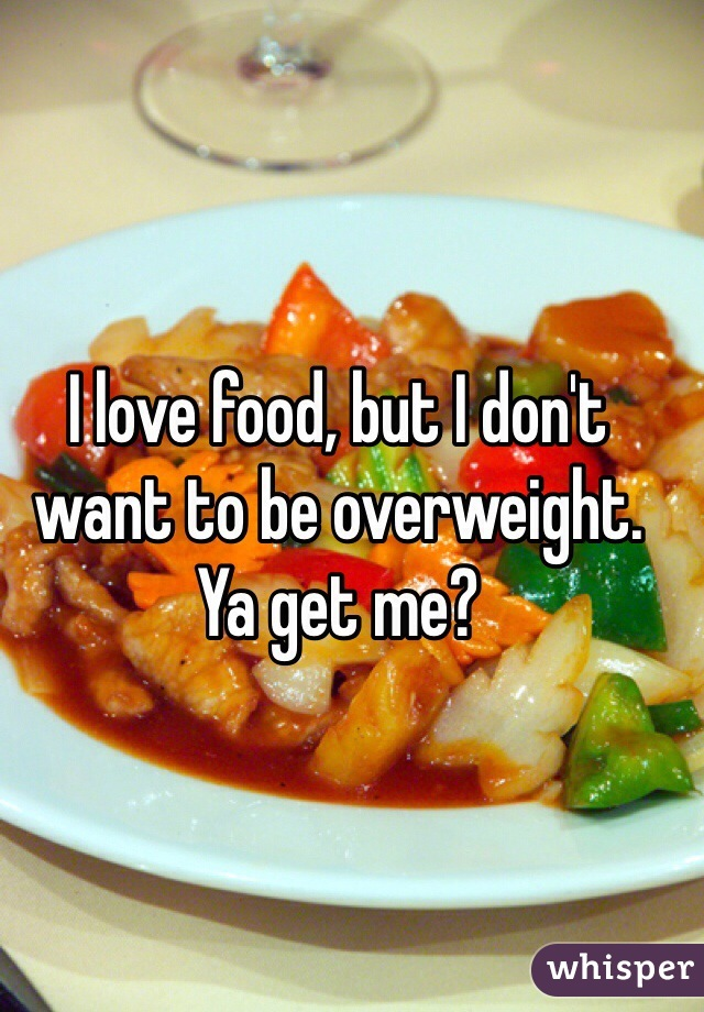 I love food, but I don't want to be overweight. Ya get me?