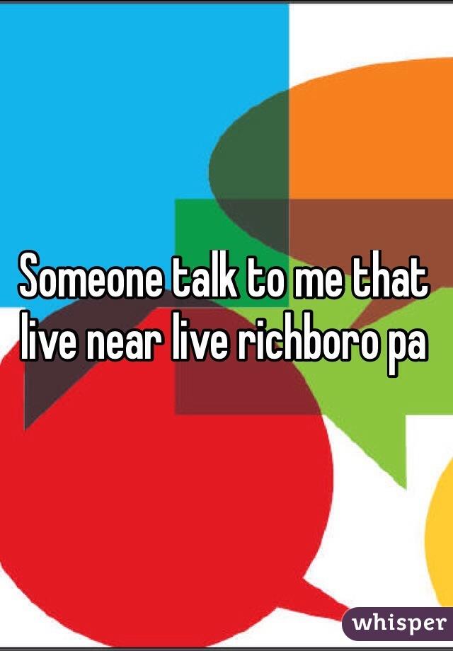Someone talk to me that live near live richboro pa