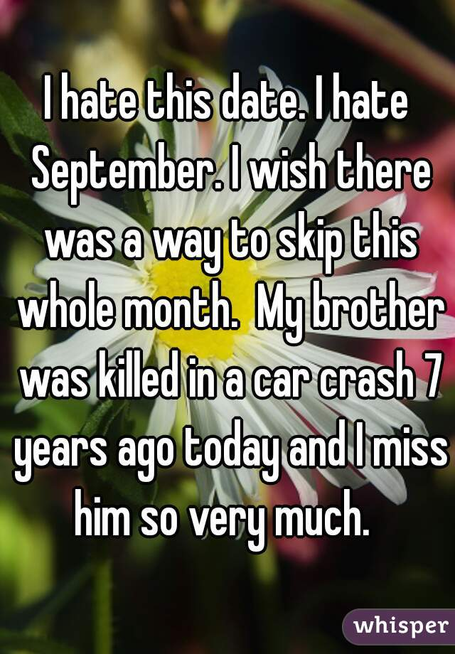 I hate this date. I hate September. I wish there was a way to skip this whole month.  My brother was killed in a car crash 7 years ago today and I miss him so very much.