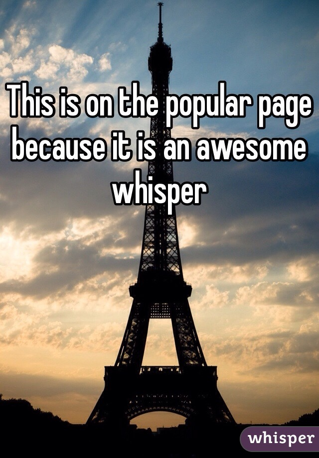 This is on the popular page because it is an awesome whisper