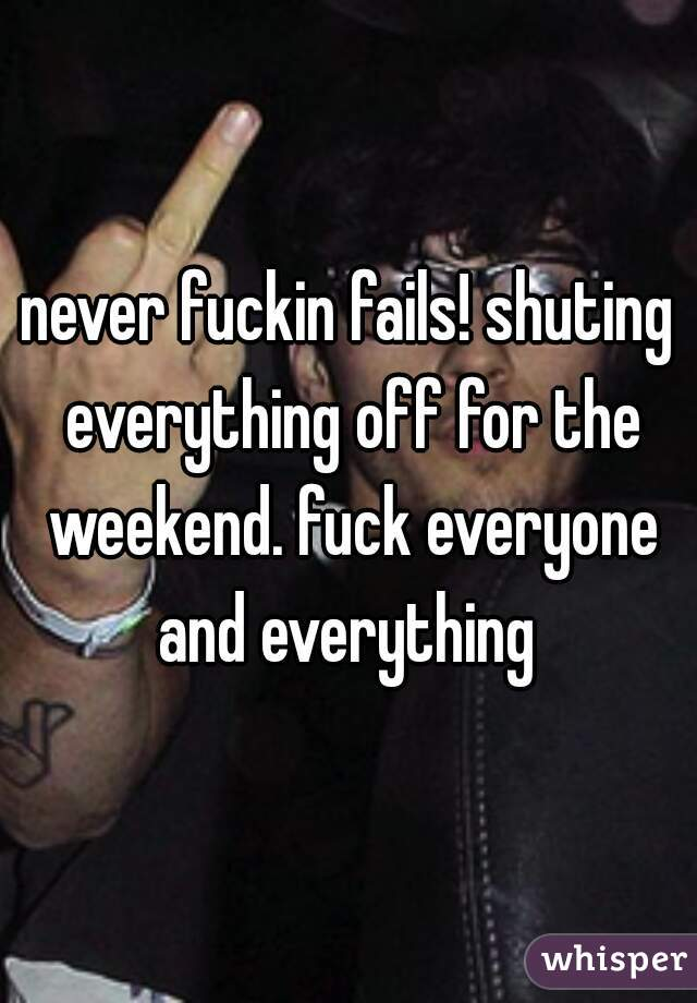 never fuckin fails! shuting everything off for the weekend. fuck everyone and everything