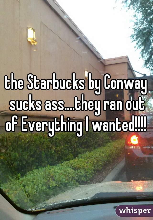 the Starbucks by Conway sucks ass....they ran out of Everything I wanted!!!!