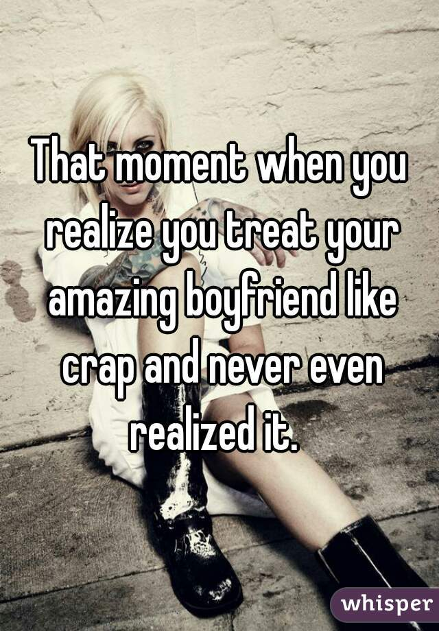 That moment when you realize you treat your amazing boyfriend like crap and never even realized it.