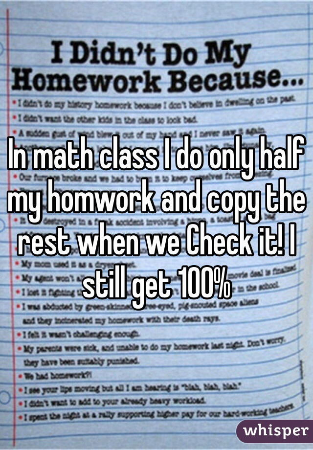 In math class I do only half my homwork and copy the rest when we Check it! I still get 100%
