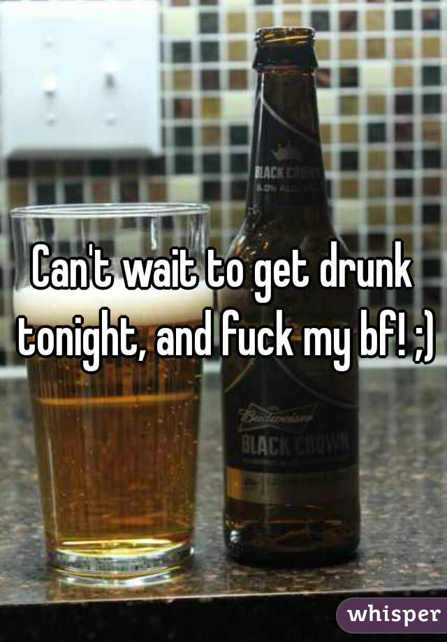 Can't wait to get drunk tonight, and fuck my bf! ;)