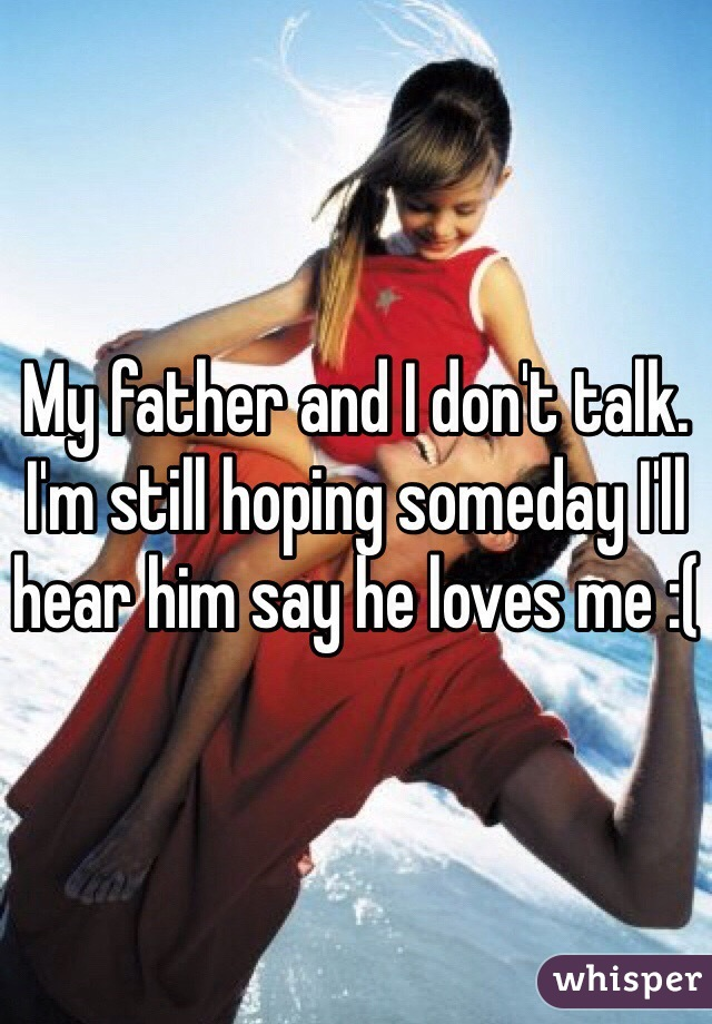 My father and I don't talk. I'm still hoping someday I'll hear him say he loves me :(