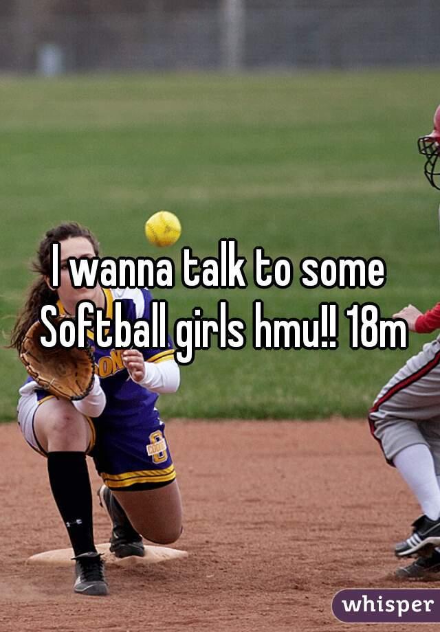 I wanna talk to some Softball girls hmu!! 18m