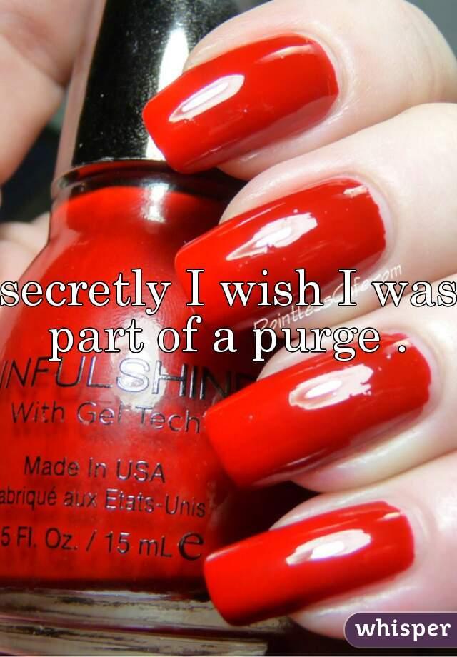 secretly I wish I was part of a purge .