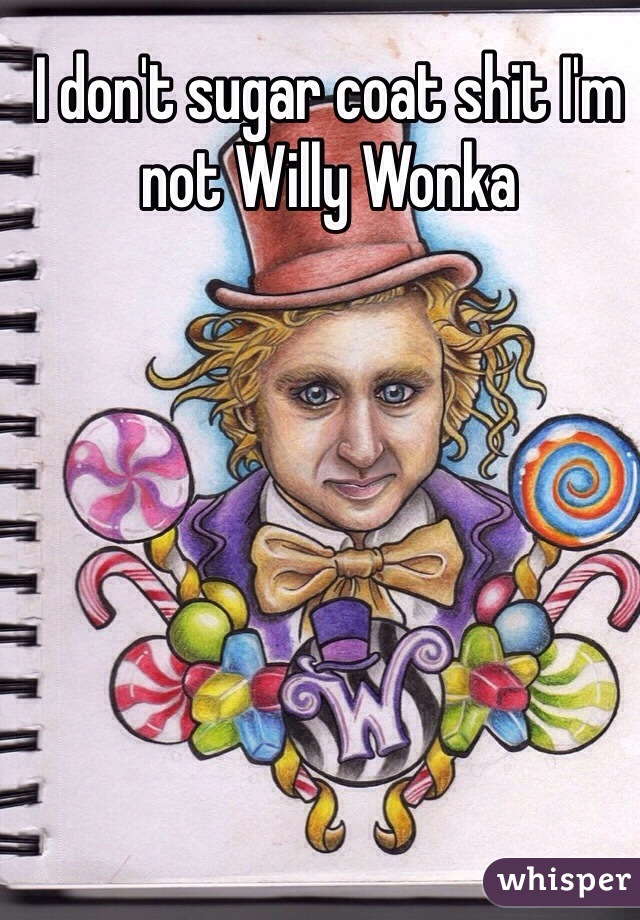 I don't sugar coat shit I'm not Willy Wonka