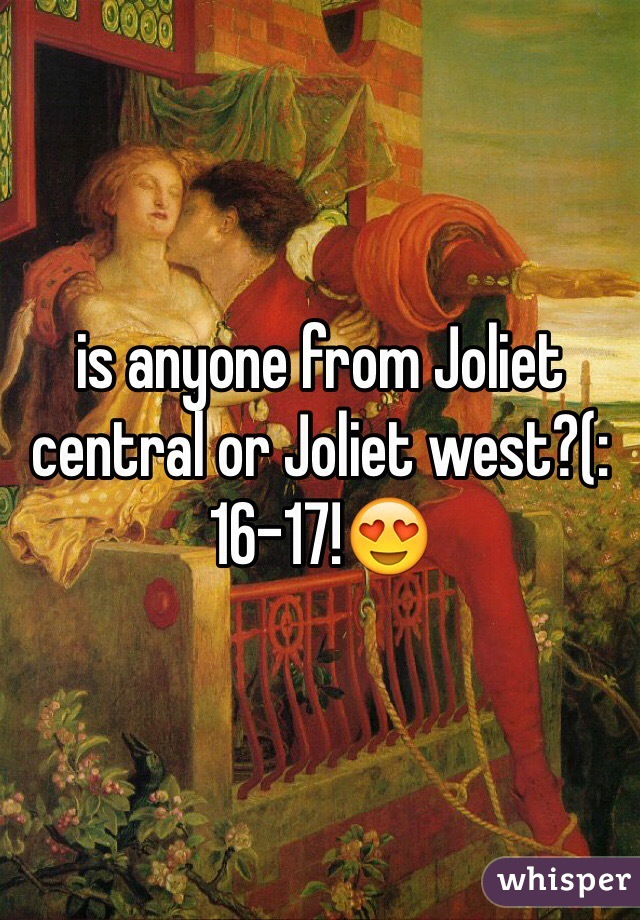 is anyone from Joliet central or Joliet west?(: 16-17!😍