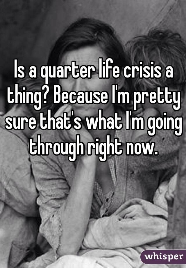 Is a quarter life crisis a thing? Because I'm pretty sure that's what I'm going through right now.