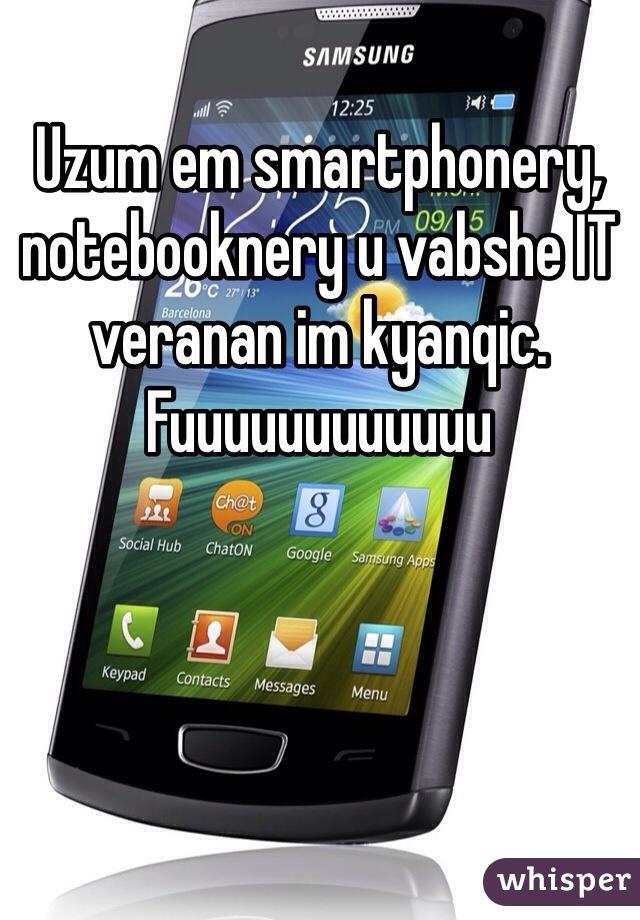 Uzum em smartphonery, notebooknery u vabshe IT veranan im kyanqic.  Fuuuuuuuuuuuu
