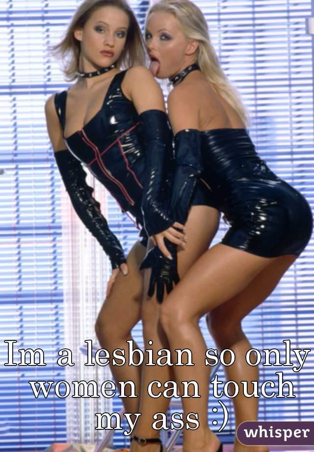 Im a lesbian so only women can touch my ass :)