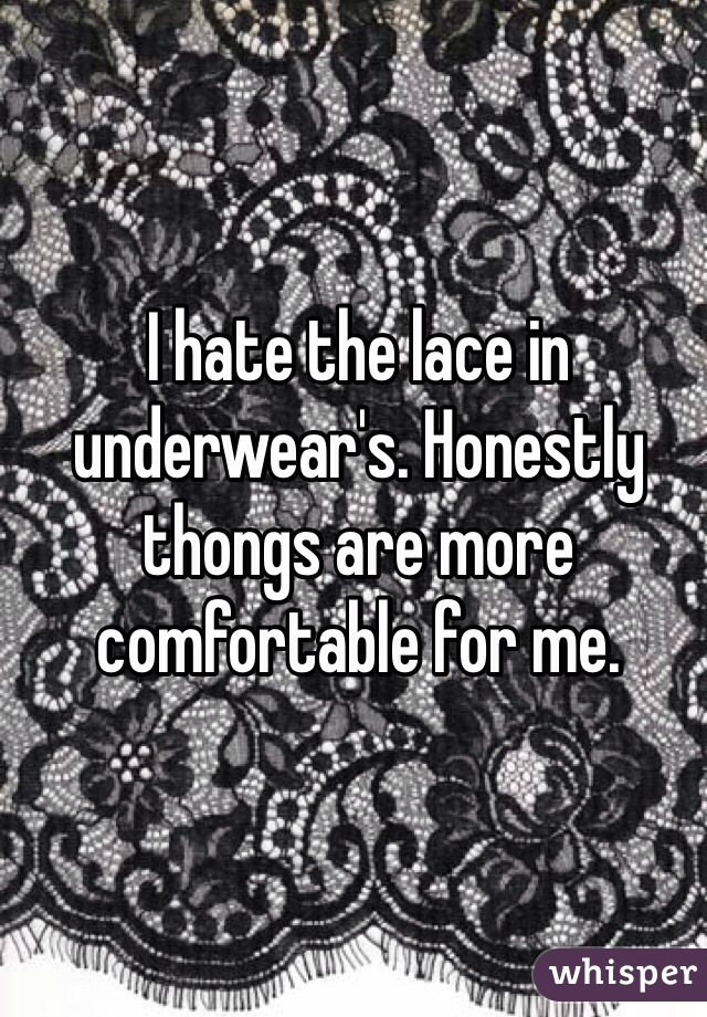 I hate the lace in underwear's. Honestly thongs are more comfortable for me.