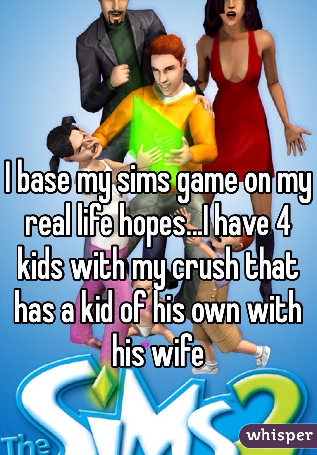 I base my sims game on my real life hopes...I have 4 kids with my crush that has a kid of his own with his wife
