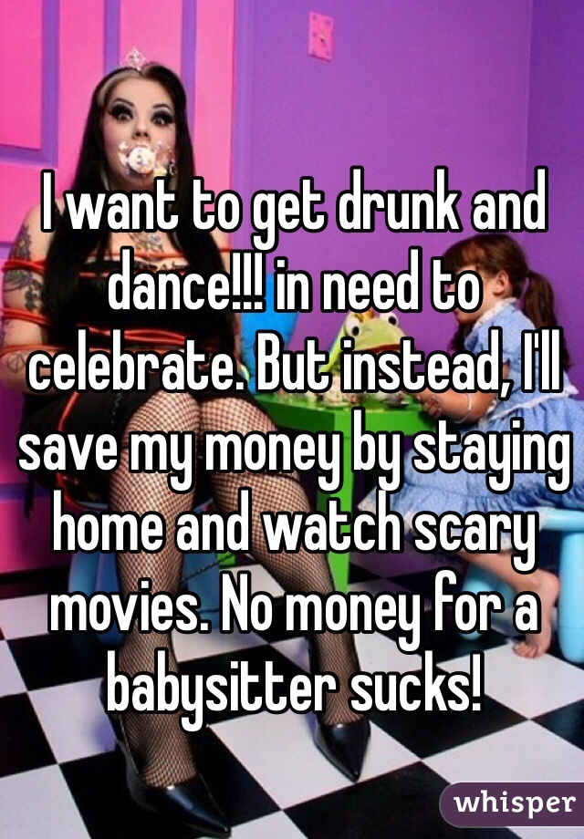 I want to get drunk and dance!!! in need to celebrate. But instead, I'll save my money by staying home and watch scary movies. No money for a babysitter sucks!