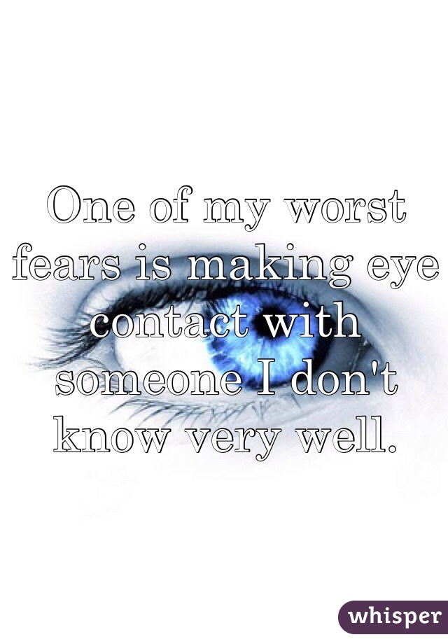 One of my worst fears is making eye contact with someone I don't know very well.
