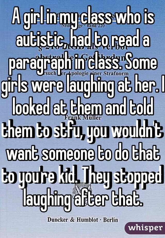 A girl in my class who is autistic, had to read a paragraph in class. Some girls were laughing at her. I looked at them and told them to stfu, you wouldn't want someone to do that to you're kid. They stopped laughing after that.