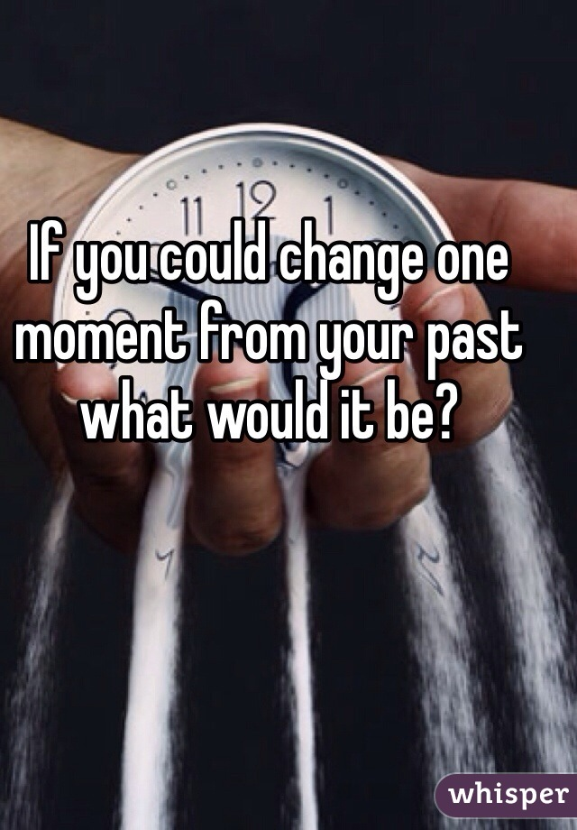 If you could change one moment from your past what would it be?
