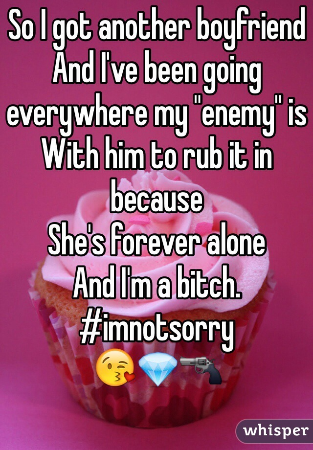 """So I got another boyfriend And I've been going everywhere my """"enemy"""" is  With him to rub it in because  She's forever alone  And I'm a bitch.  #imnotsorry 😘💎🔫"""