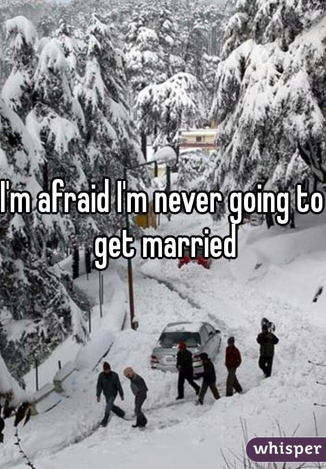 I'm afraid I'm never going to get married