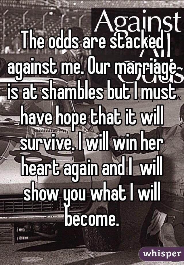 The odds are stacked against me. Our marriage is at shambles but I must have hope that it will survive. I will win her heart again and I  will show you what I will become.