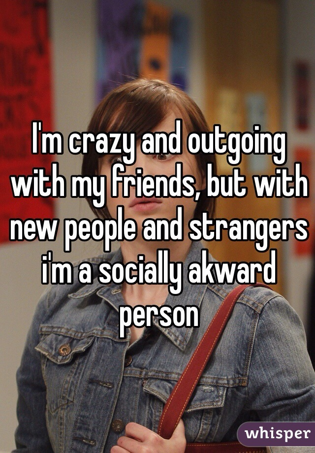 I'm crazy and outgoing with my friends, but with new people and strangers i'm a socially akward person