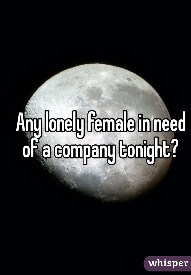 Any lonely female in need of a company tonight?